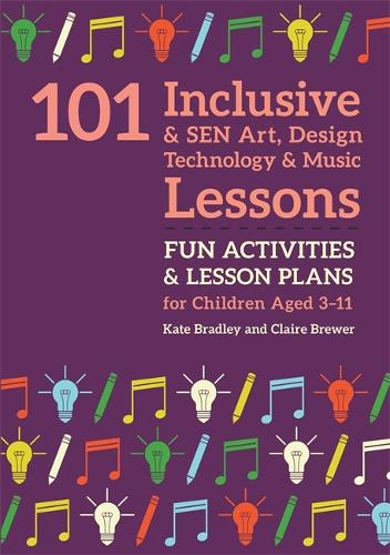 101 Inclusive and SEN Art, Design Technology and Music Lessons: Fun Activities and Lesson Plans for Children Aged 3 - 11 - 101 Inclusive and Sen Lessons (Paperback)