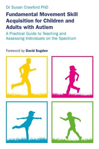 Fundamental Movement Skill Acquisition for Children and Adults with Autism: A Practical Guide to Teaching and Assessing Individuals on the Spectrum (Paperback)