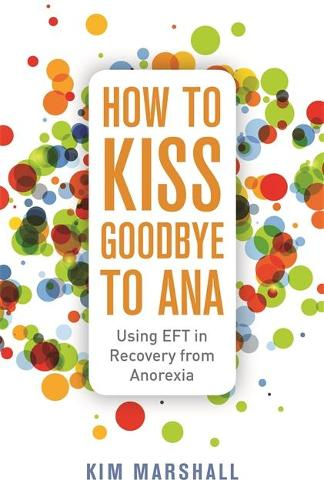 How to Kiss Goodbye to Ana: Using Eft in Recovery from Anorexia (Paperback)