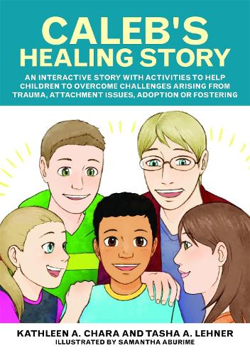 Caleb's Healing Story: An Interactive Story with Activities to Help Children to Overcome Challenges Arising from Trauma, Attachment Issues, Adoption or Fostering (Paperback)