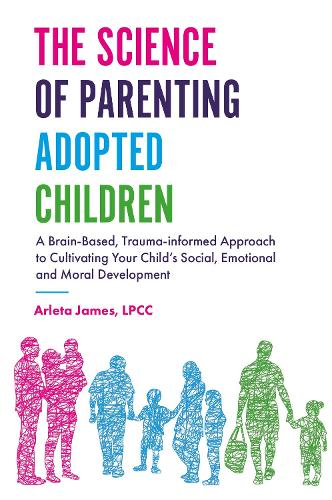 The Science of Parenting Adopted Children: A Brain-Based, Trauma-Informed Approach to Cultivating Your Child's Social, Emotional and Moral Development (Paperback)