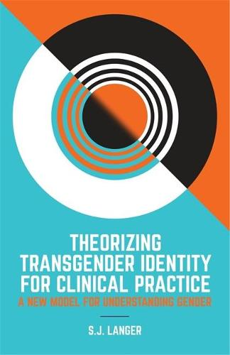 Theorizing Transgender Identity for Clinical Practice: A New Model for Understanding Gender (Paperback)