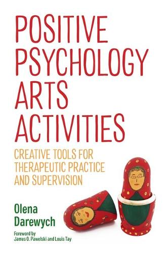 Positive Psychology Arts Activities: Creative Tools for Therapeutic Practice and Supervision (Paperback)