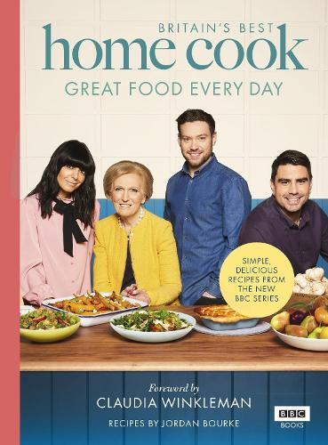 Britain's Best Home Cook: Great Food Every Day: Simple, delicious recipes from the new BBC series (Hardback)