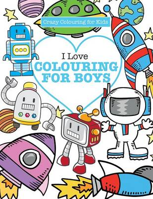 I Love Colouring! for Boys ( Crazy Colouring For Kids) (Paperback)