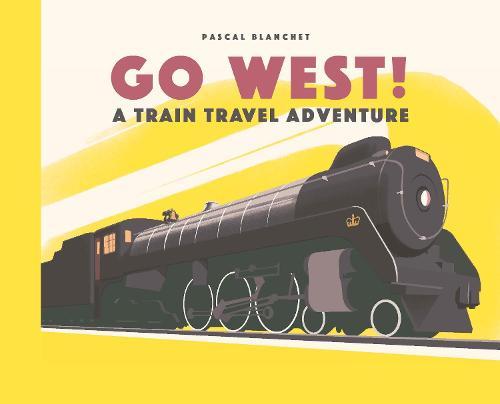 Go West!: The Great North American Railroad Adventure (Hardback)