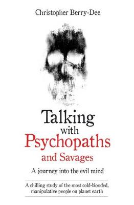 Talking with Psychopaths and Savages - a Journey into the Evil Mind: A Chilling Study of the Most Cold-Blooded, Manipulative People on Planet Earth (Paperback)