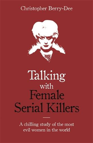 Talking with Female Serial Killers - A chilling study of the most evil women in the world (Paperback)