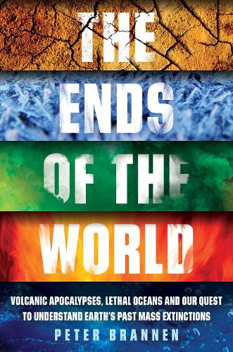 The Ends of the World: Volcanic Apocalypses, Lethal Oceans and Our Quest to Understand Earth's Past Mass Extinctions (Hardback)