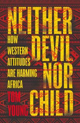 Neither Devil Nor Child: How Western Attitudes Are Harming Africa (Hardback)