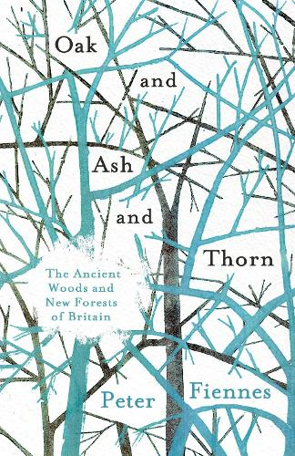 Oak and Ash and Thorn: The Ancient Woods and New Forests of Britain (Hardback)