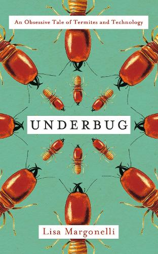 Underbug: An Obsessive Tale of Termites and Technology (Hardback)