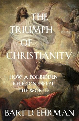Cover The Triumph of Christianity: How a Forbidden Religion Swept the World