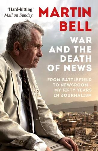 War and the Death of News: From Battlefield to Newsroom - My Fifty Years in Journalism (Paperback)