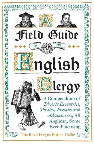 A Field Guide to the English Clergy: A Compendium of Diverse Eccentrics, Pirates, Prelates and Adventurers; All Anglican, Some Even Practising (Hardback)