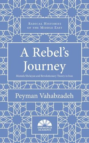 A Rebel's Journey: Mostafa Sho'aiyan and Revolutionary Theory in Iran - Radical Histories of the Middle East (Hardback)
