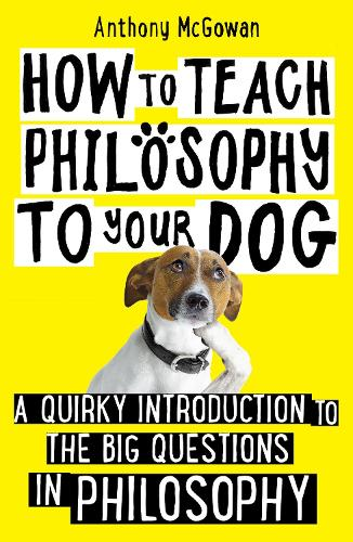 How to Teach Philosophy to Your Dog: A Quirky Introduction to the Big Questions in Philosophy (Hardback)