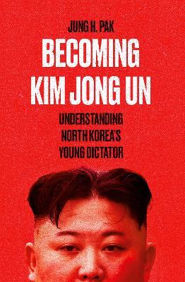 Becoming Kim Jong Un: Understanding North Korea's Young Dictator (Hardback)