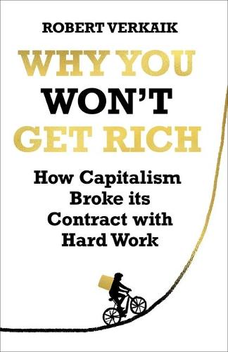 Why You Won't Get Rich: How Capitalism Broke its Contract with Hard Work (Hardback)