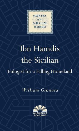 Ibn Hamdis the Sicilian: Eulogist for a Falling Homeland - Makers of the Muslim World (Hardback)