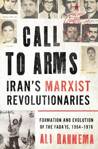 Call to Arms: Iran's Marxist Revolutionaries: Formation and Evolution of the Fada'is, 1964-1976 - Radical Histories of the Middle East (Hardback)
