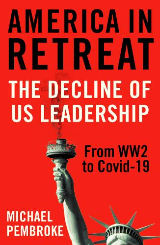 America in Retreat: The Decline of US Leadership from WW2 to Covid-19 (Hardback)