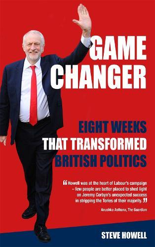 GAME CHANGER Eight Weeks That Transformed British Politics: Inside Corbyn's Election Machine (Hardback)