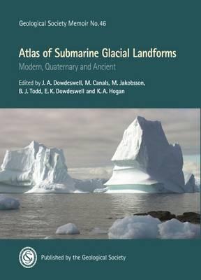 Atlas of Submarine Glacial Landforms: Modern, Quaternary and Ancient - Geological Society of London Memoirs 46 (Hardback)