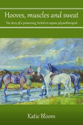 Hooves, Muscles and Sweat: The story of a pioneering Yorkshire equine physiotherapist (Paperback)