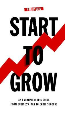 Start To Grow: An Entrepreneur's Guide from Business Idea to Early Success (Hardback)