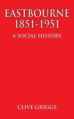 Eastbourne 1851 - 1951 - A Social History (Paperback)