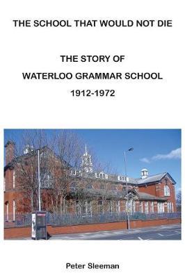 The Story of Waterloo Grammar School 1912 - 1972: The School That Would Not Die (Paperback)