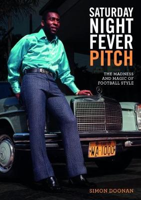 Saturday Night Fever Pitch: The Magic and Madness of Football Style (Hardback)