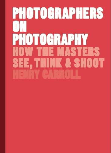 Photographers on Photography: How the Masters See, Think and Shoot (Hardback)