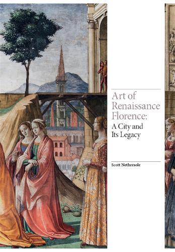 Art of Renaissance Florence: A City and Its Legacy - Renaissance Art (Hardback)