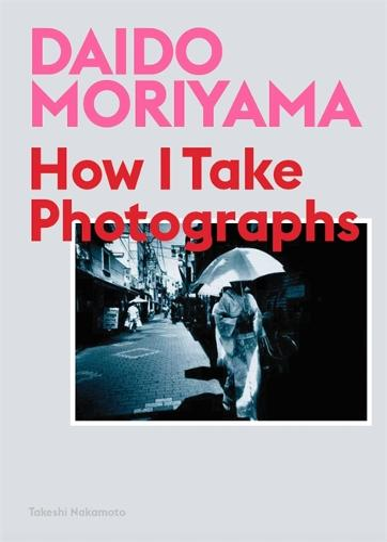 Daido Moriyama: How I Take Photographs (Paperback)