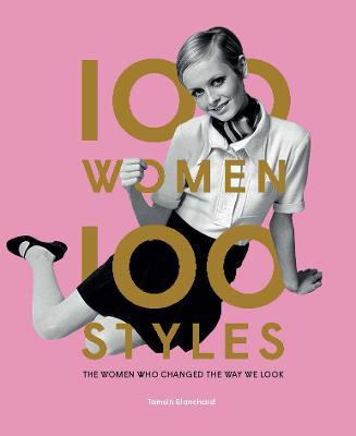 100 Women * 100 Styles: The Women Who Changed the Way We Look (Hardback)
