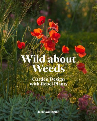 Wild about Weeds: Garden Design with Rebel Plants (Hardback)