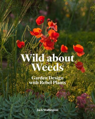 Wild about Weeds: Garden Design with Rebel Plants (Learn How to Design a Sustainable Garden by Letting Weeds Flourish Without Taking Control) (Hardback)