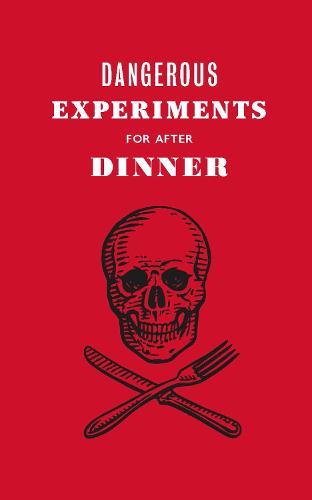 Dangerous Experiments for After Dinner: 21 Daredevil Tricks to Impress Your Guests (Hardback)