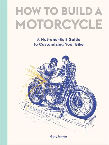 How to Build a Motorcycle: A Nut-and-Bolt Guide to Customizing Your Bike (Hardback)