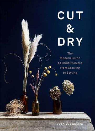 Cut & Dry: The Modern Guide to Dried Flowers from Growing to Styling (Hardback)