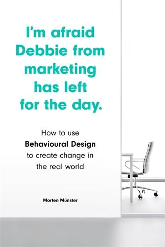 I'm Afraid Debbie from Marketing Has Left for the Day: How to Use Behavioural Design to Create Change in the Real World (Paperback)
