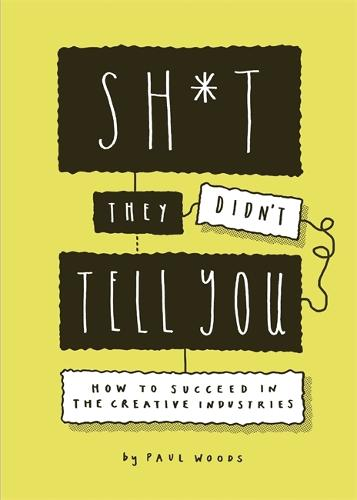 Sh*t They Didn't Tell You: How to Succeed in the Creative Industries (Paperback)