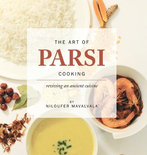 The Art of Parsi Cooking: Reviving an Ancient Cuisine (Hardback)