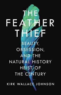 The Feather Thief: Beauty, Obsession, and the Natural History Heist of the Century (Hardback)