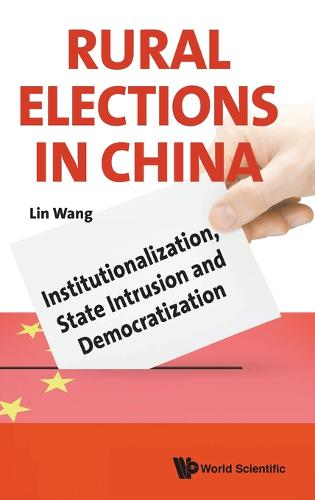 Rural Elections In China: Institutionalization, State Intrusion And Democratization (Hardback)