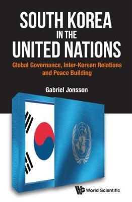 South Korea In The United Nations: Global Governance, Inter-korean Relations And Peace Building (Hardback)