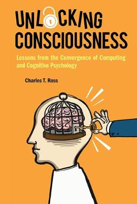 Unlocking Consciousness: Lessons From The Convergence Of Computing And Cognitive Psychology (Hardback)