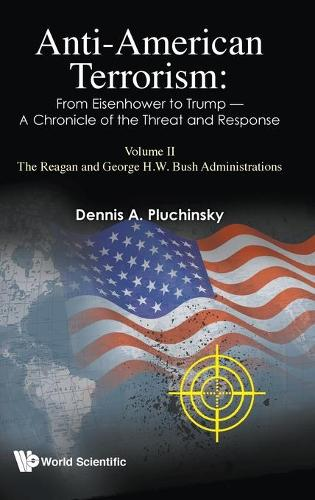 Anti-american Terrorism: From Eisenhower To Trump - A Chronicle Of The Threat And Response: Volume Ii: The Reagan And George H.w. Bush Administrations (Hardback)